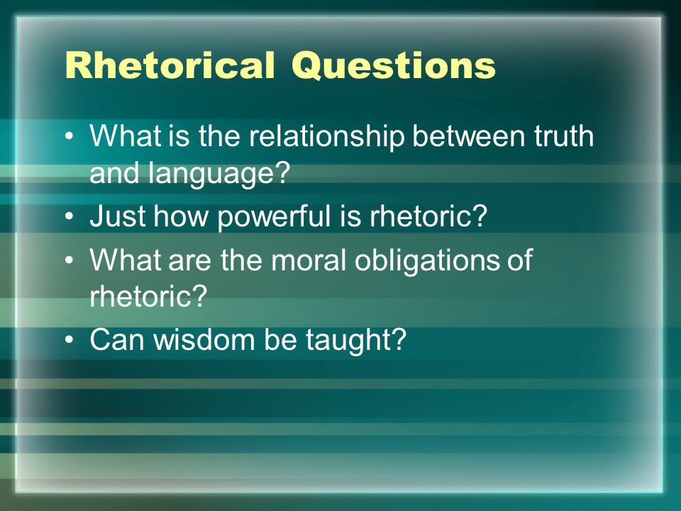 Rhetorical Questions What is the relationship between truth and language? Just how powerful is rhetoric? What are the moral obligations of rhetoric? C