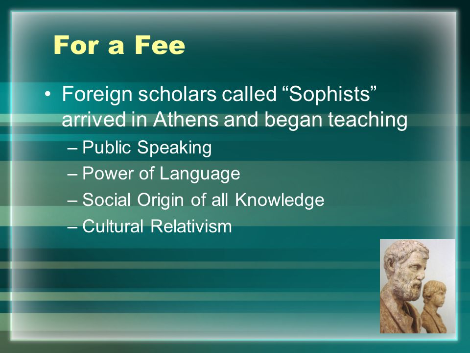 For a Fee Foreign scholars called Sophists arrived in Athens and began teaching –Public Speaking –Power of Language –Social Origin of all Knowledge –Cultural Relativism