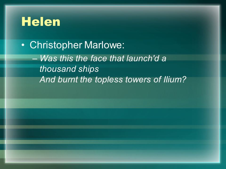 Helen Christopher Marlowe: –Was this the face that launch d a thousand ships And burnt the topless towers of Ilium?
