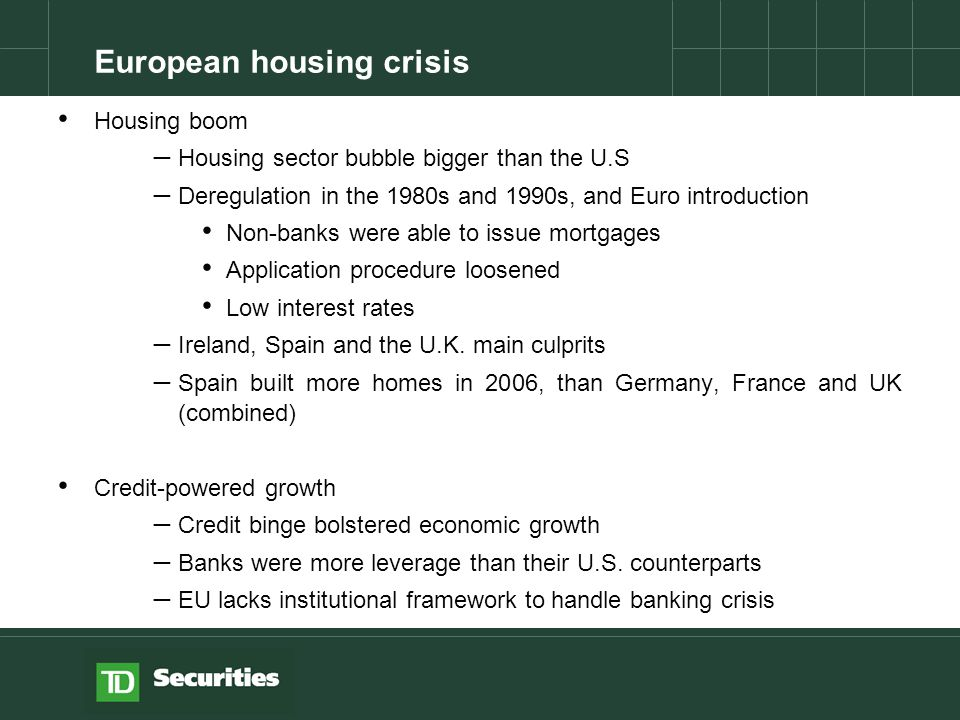 Housing boom – Housing sector bubble bigger than the U.S – Deregulation in the 1980s and 1990s, and Euro introduction Non-banks were able to issue mortgages Application procedure loosened Low interest rates – Ireland, Spain and the U.K.