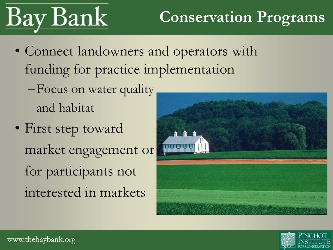 www.thebaybank.org Connect landowners and operators with funding for practice implementation – Focus on water quality and habitat First step toward market engagement or for participants not interested in markets Conservation Programs