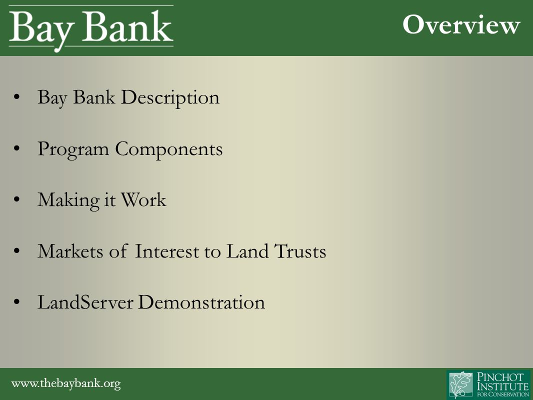 www.thebaybank.org Bay Bank Description Program Components Making it Work Markets of Interest to Land Trusts LandServer Demonstration Overview