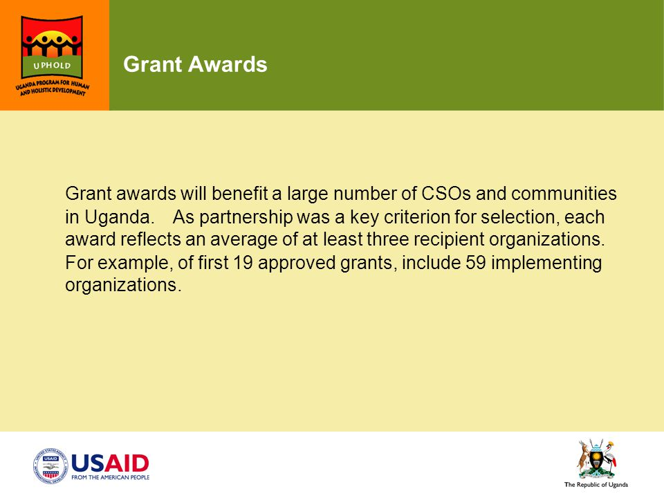 Grant Awards Grant awards will benefit a large number of CSOs and communities in Uganda. As partnership was a key criterion for selection, each award
