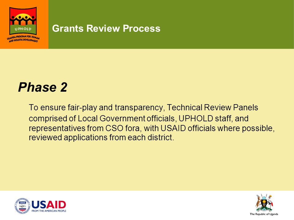 Grants Review Process Phase 2 To ensure fair-play and transparency, Technical Review Panels comprised of Local Government officials, UPHOLD staff, and representatives from CSO fora, with USAID officials where possible, reviewed applications from each district.