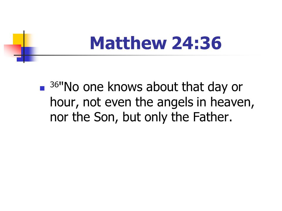Matthew 24:36 36 No one knows about that day or hour, not even the angels in heaven, nor the Son, but only the Father.