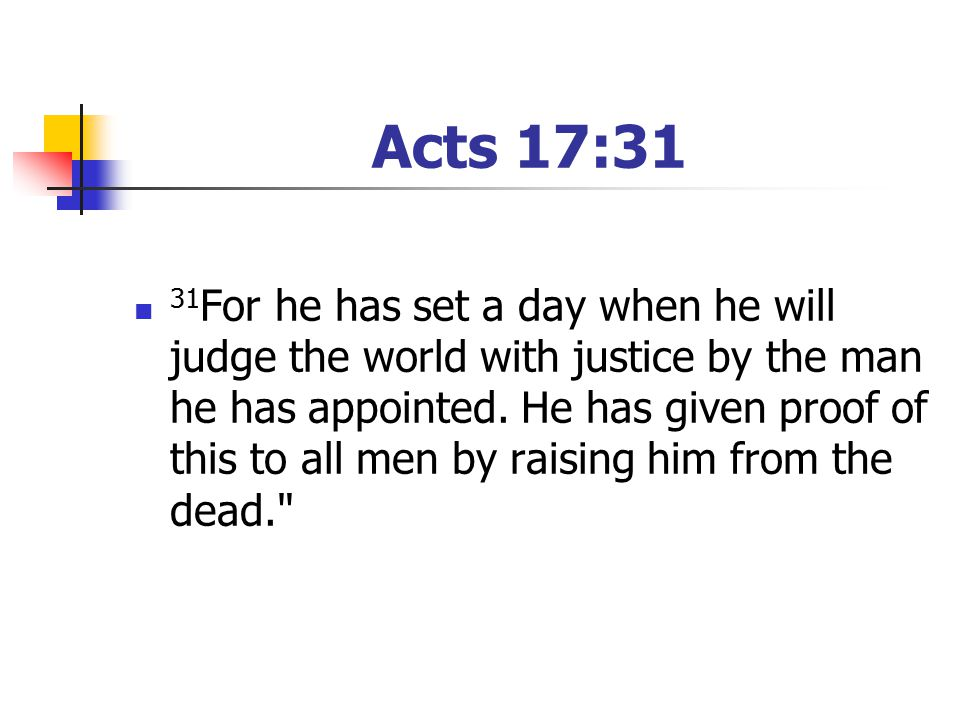 Acts 17:31 31 For he has set a day when he will judge the world with justice by the man he has appointed.