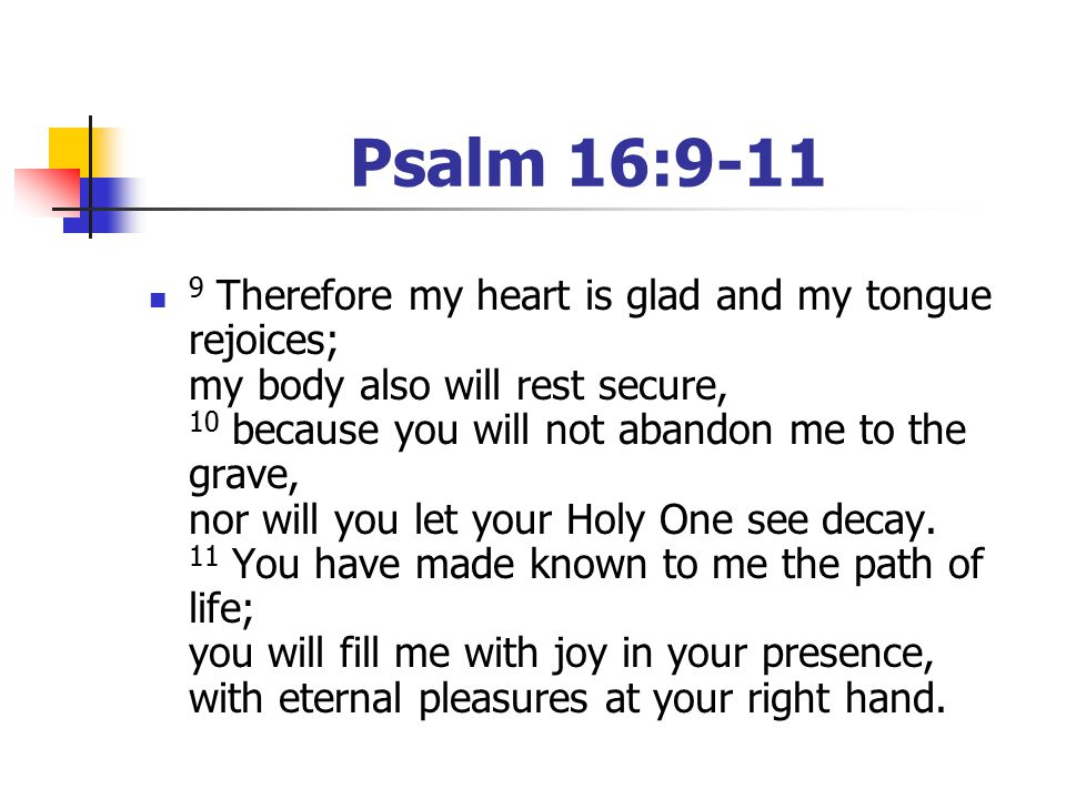Psalm 16:9-11 9 Therefore my heart is glad and my tongue rejoices; my body also will rest secure, 10 because you will not abandon me to the grave, nor will you let your Holy One see decay.