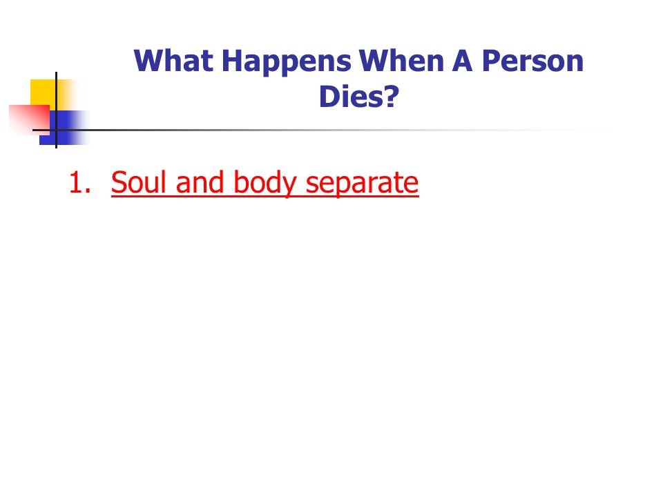 What Happens When A Person Dies 1. Soul and body separate