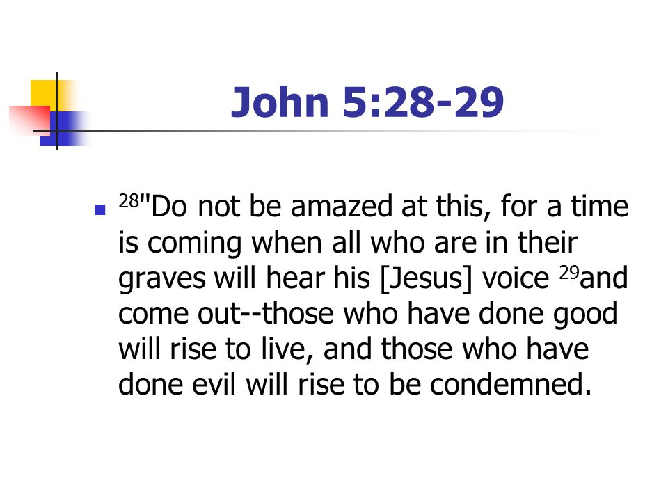 John 5:28-29 28 Do not be amazed at this, for a time is coming when all who are in their graves will hear his [Jesus] voice 29 and come out--those who have done good will rise to live, and those who have done evil will rise to be condemned.
