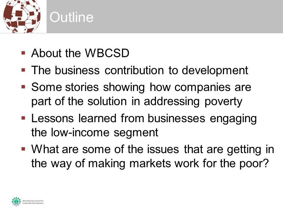  About the WBCSD  The business contribution to development  Some stories showing how companies are part of the solution in addressing poverty  Lessons learned from businesses engaging the low-income segment  What are some of the issues that are getting in the way of making markets work for the poor.