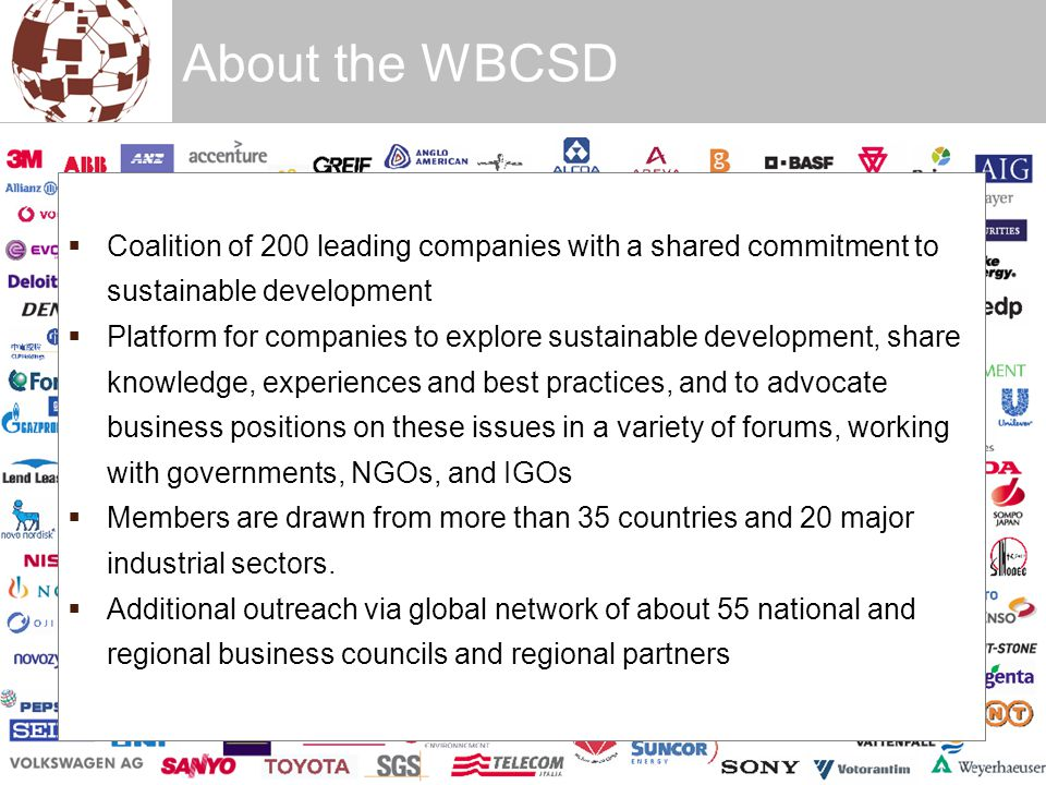 About the WBCSD  Coalition of 200 leading companies with a shared commitment to sustainable development  Platform for companies to explore sustainable development, share knowledge, experiences and best practices, and to advocate business positions on these issues in a variety of forums, working with governments, NGOs, and IGOs  Members are drawn from more than 35 countries and 20 major industrial sectors.