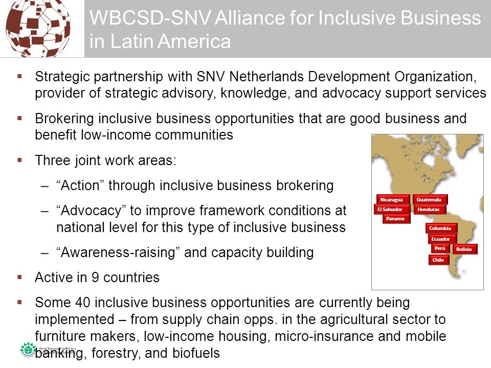 WBCSD-SNV Alliance for Inclusive Business in Latin America  Strategic partnership with SNV Netherlands Development Organization, provider of strategic advisory, knowledge, and advocacy support services  Brokering inclusive business opportunities that are good business and benefit low-income communities  Three joint work areas: – Action through inclusive business brokering – Advocacy to improve framework conditions at national level for this type of inclusive business – Awareness-raising and capacity building  Active in 9 countries  Some 40 inclusive business opportunities are currently being implemented – from supply chain opps.