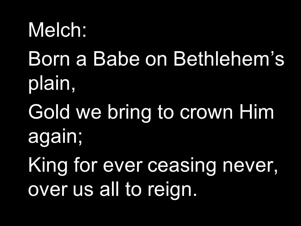Melch: Born a Babe on Bethlehem's plain, Gold we bring to crown Him again; King for ever ceasing never, over us all to reign.
