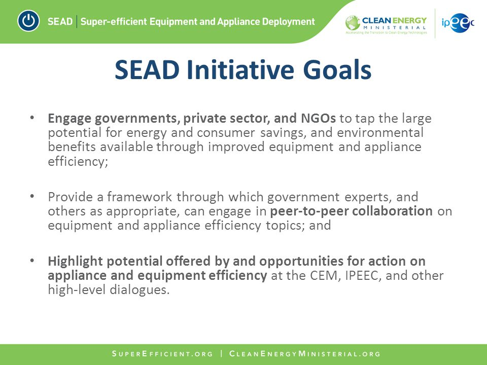 SEAD Initiative Goals Engage governments, private sector, and NGOs to tap the large potential for energy and consumer savings, and environmental benefits available through improved equipment and appliance efficiency; Provide a framework through which government experts, and others as appropriate, can engage in peer-to-peer collaboration on equipment and appliance efficiency topics; and Highlight potential offered by and opportunities for action on appliance and equipment efficiency at the CEM, IPEEC, and other high-level dialogues.