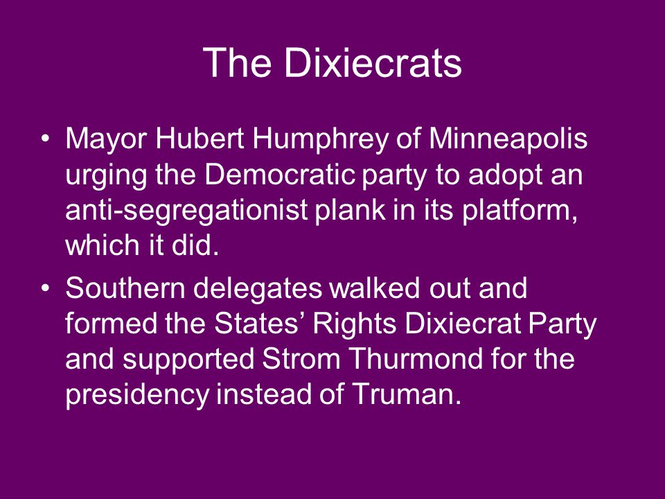 The Dixiecrats Mayor Hubert Humphrey of Minneapolis urging the Democratic party to adopt an anti-segregationist plank in its platform, which it did. S