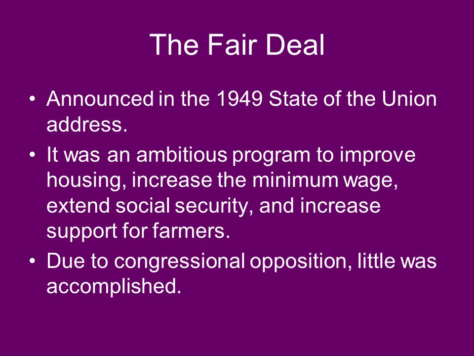 The Fair Deal Announced in the 1949 State of the Union address. It was an ambitious program to improve housing, increase the minimum wage, extend soci