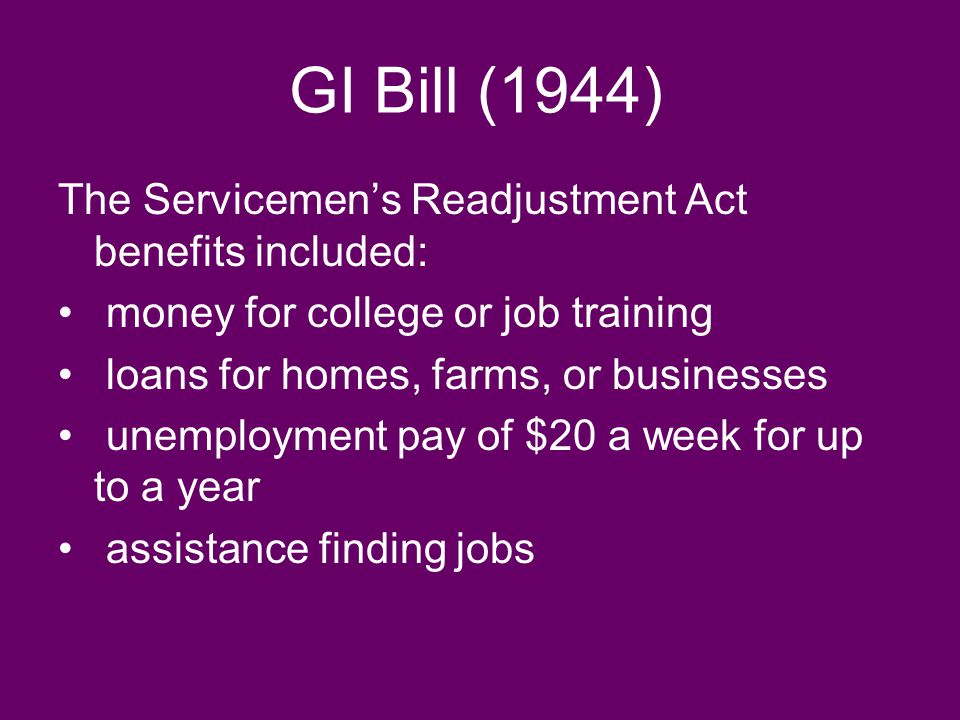 GI Bill (1944) The Servicemen's Readjustment Act benefits included: money for college or job training loans for homes, farms, or businesses unemployme