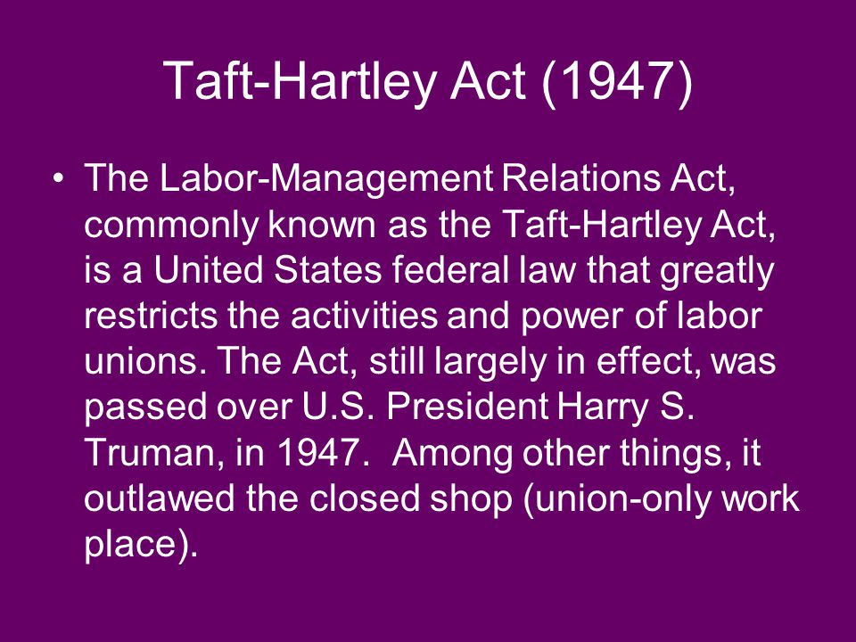 Taft-Hartley Act (1947) The Labor-Management Relations Act, commonly known as the Taft-Hartley Act, is a United States federal law that greatly restricts the activities and power of labor unions.