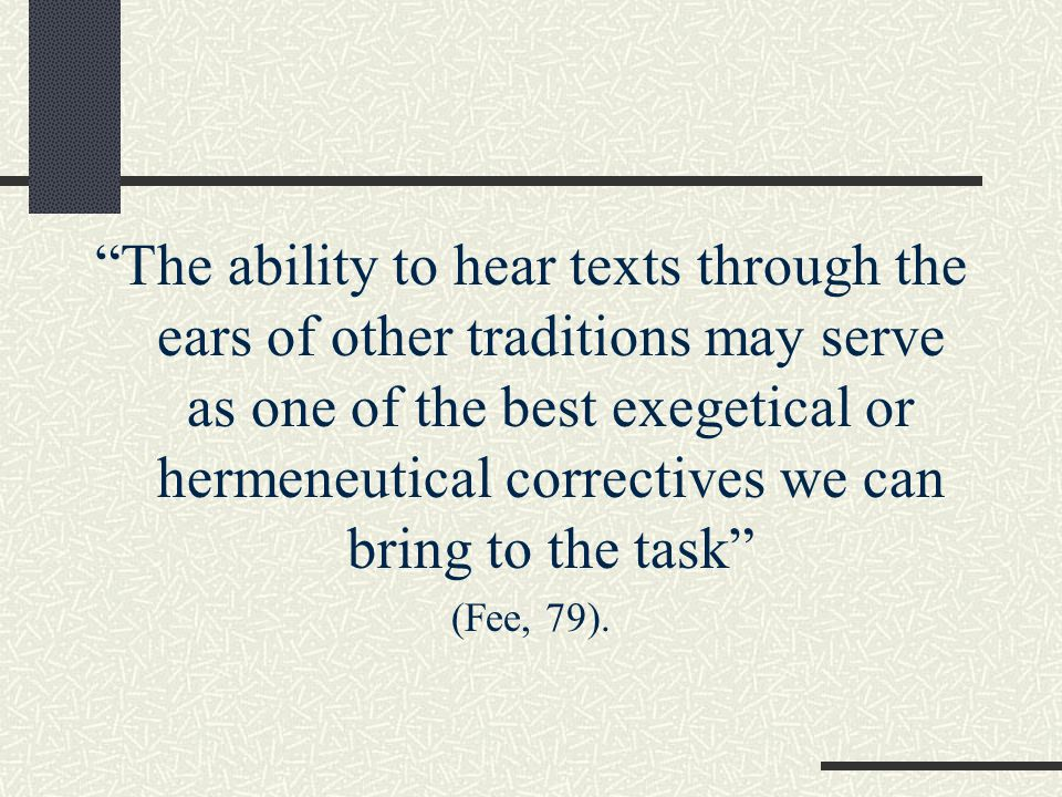 The ability to hear texts through the ears of other traditions may serve as one of the best exegetical or hermeneutical correctives we can bring to the task (Fee, 79).