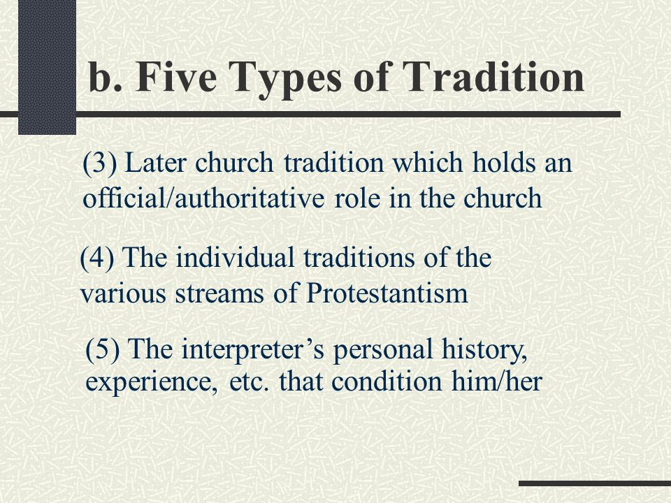 b. Five Types of Tradition (3) Later church tradition which holds an official/authoritative role in the church (5) The interpreter's personal history,