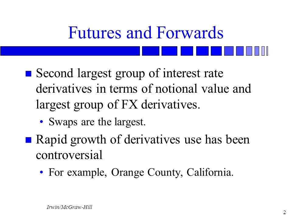 Irwin/McGraw-Hill 2 Futures and Forwards n Second largest group of interest rate derivatives in terms of notional value and largest group of FX derivatives.