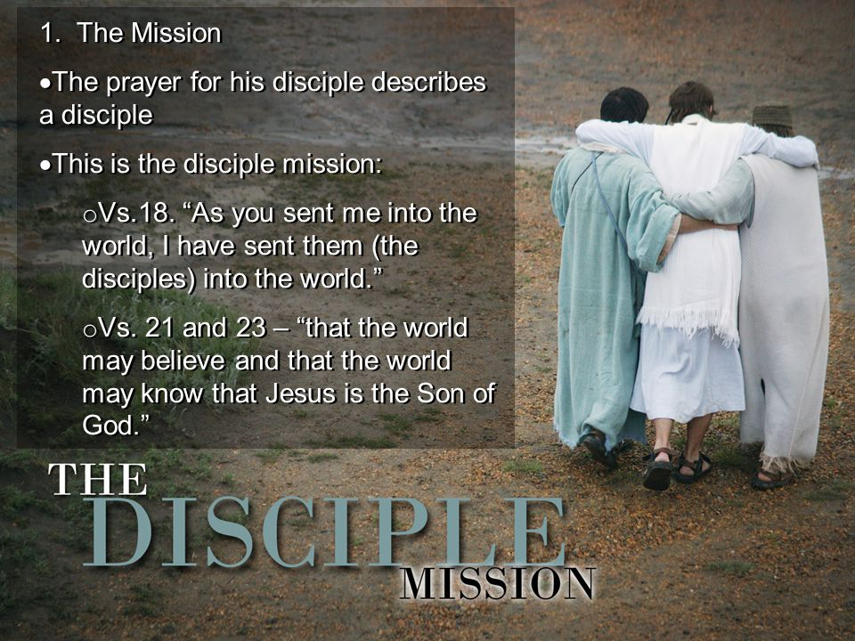 "1. The Mission  The prayer for his disciple describes a disciple  This is the disciple mission: o Vs.18. ""As you sent me into the world, I have sent"