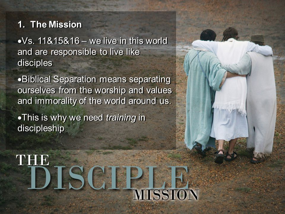 1. The Mission  Vs. 11&15&16 – we live in this world and are responsible to live like disciples  Biblical Separation means separating ourselves from