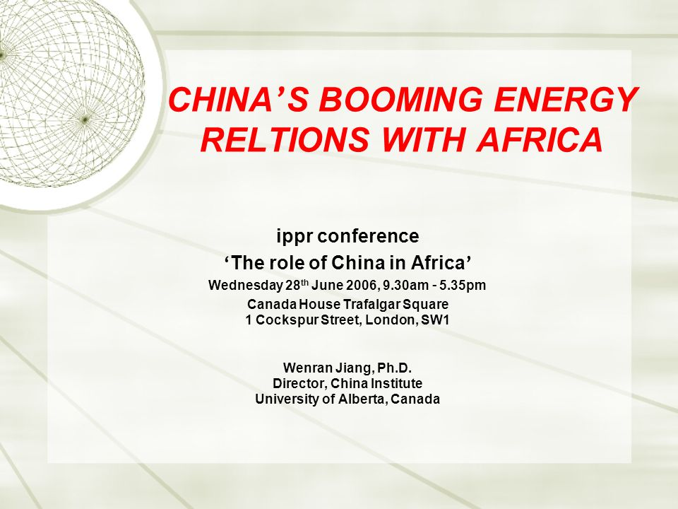 CHINA ' S BOOMING ENERGY RELTIONS WITH AFRICA ippr conference ' The role of China in Africa ' Wednesday 28 th June 2006, 9.30am – 5.35pm Canada House Trafalgar Square 1 Cockspur Street, London, SW1 Wenran Jiang, Ph.D.