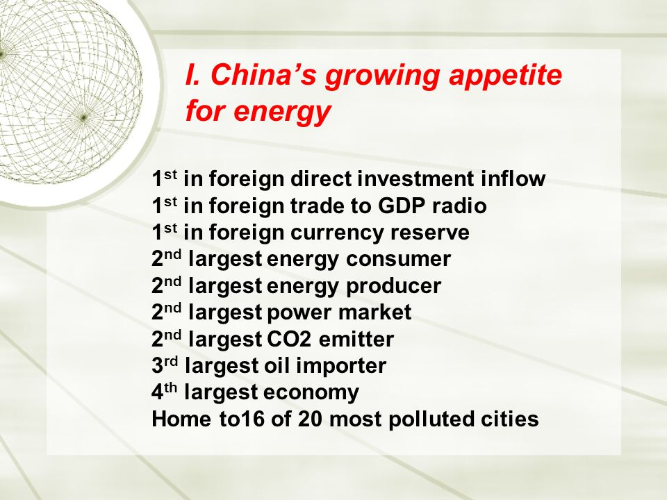 I. China's growing appetite for energy 1 st in foreign direct investment inflow 1 st in foreign trade to GDP radio 1 st in foreign currency reserve 2