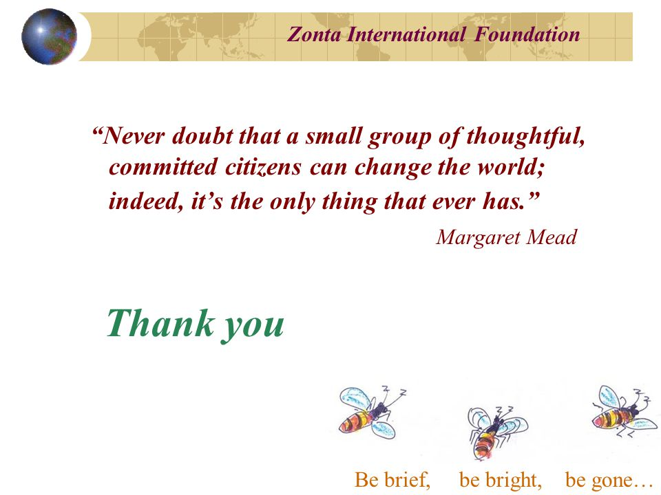 Zonta International Foundation Never doubt that a small group of thoughtful, committed citizens can change the world; indeed, it's the only thing that ever has. Margaret Mead Thank you Be brief, be bright, be gone…