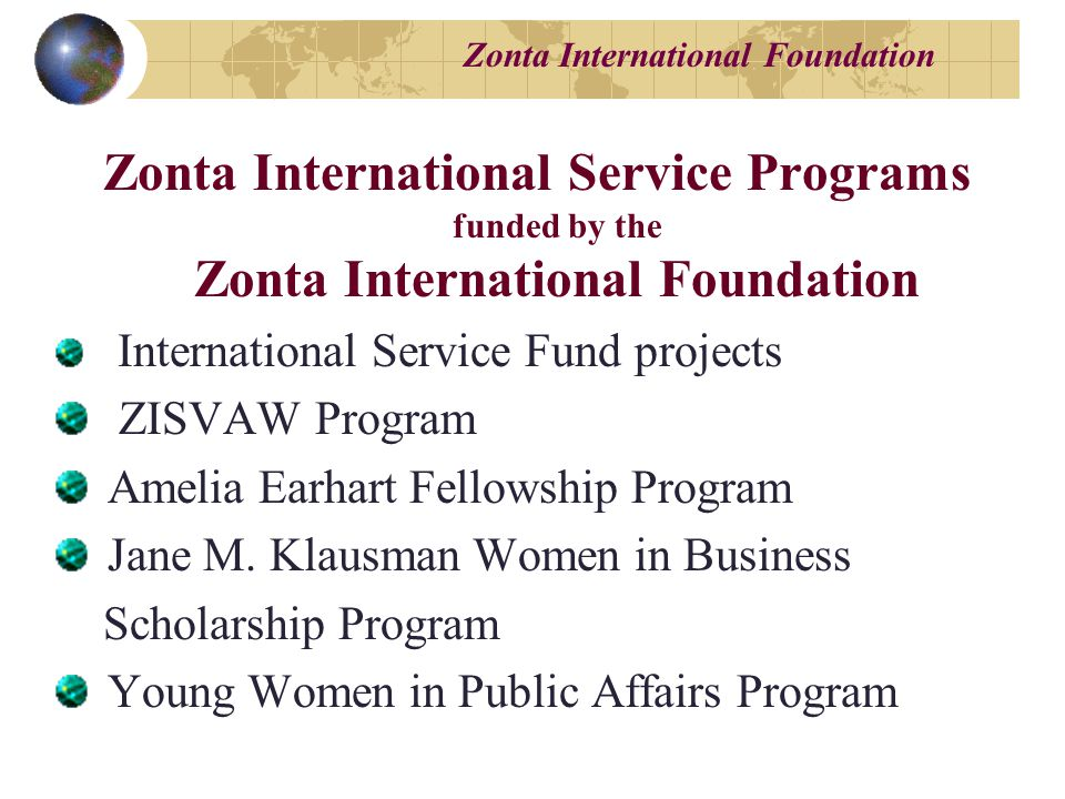 Zonta International Foundation Zonta International Service Programs funded by the Zonta International Foundation International Service Fund projects ZISVAW Program Amelia Earhart Fellowship Program Jane M.