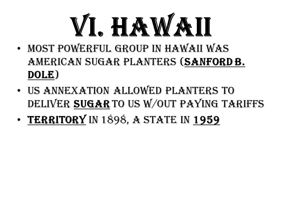 VI. Hawaii Most powerful group in Hawaii was American sugar planters (Sanford B. Dole) US Annexation allowed planters to deliver sugar to US w/out pay