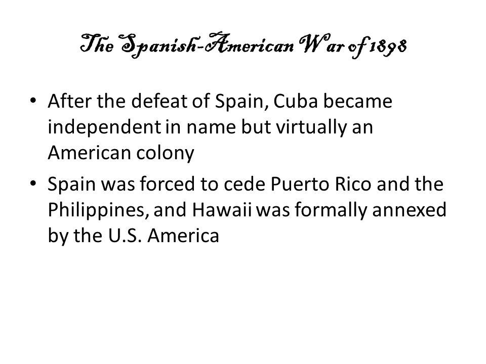 The Spanish-American War of 1898 After the defeat of Spain, Cuba became independent in name but virtually an American colony Spain was forced to cede