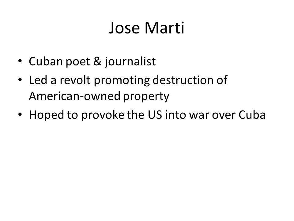 Jose Marti Cuban poet & journalist Led a revolt promoting destruction of American-owned property Hoped to provoke the US into war over Cuba
