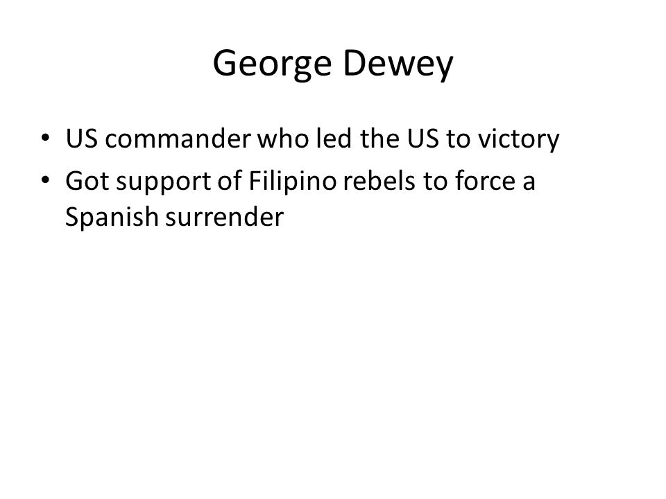 George Dewey US commander who led the US to victory Got support of Filipino rebels to force a Spanish surrender