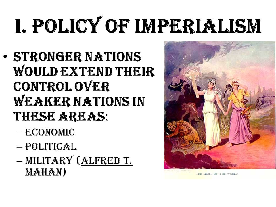 I. Policy of Imperialism Stronger nations would extend their control over weaker nations in these areas: – Economic – Political – Military (Alfred T.