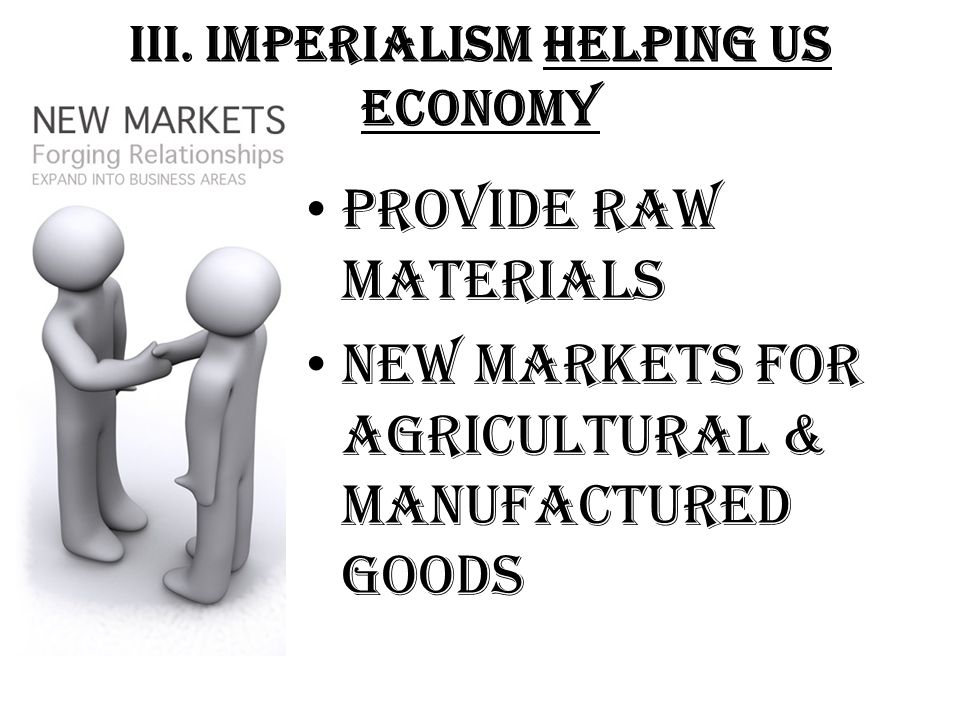 III. Imperialism Helping US Economy Provide Raw Materials New Markets for Agricultural & Manufactured Goods
