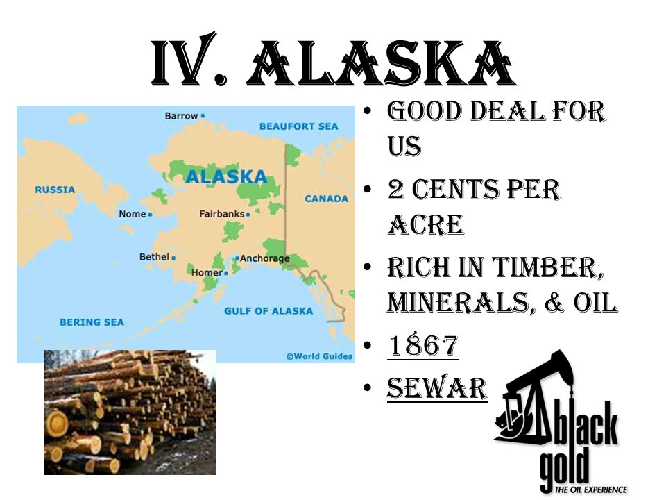 IV. Alaska Good Deal for US 2 Cents per acre Rich in Timber, minerals, & oil 1867 Seward's Folly
