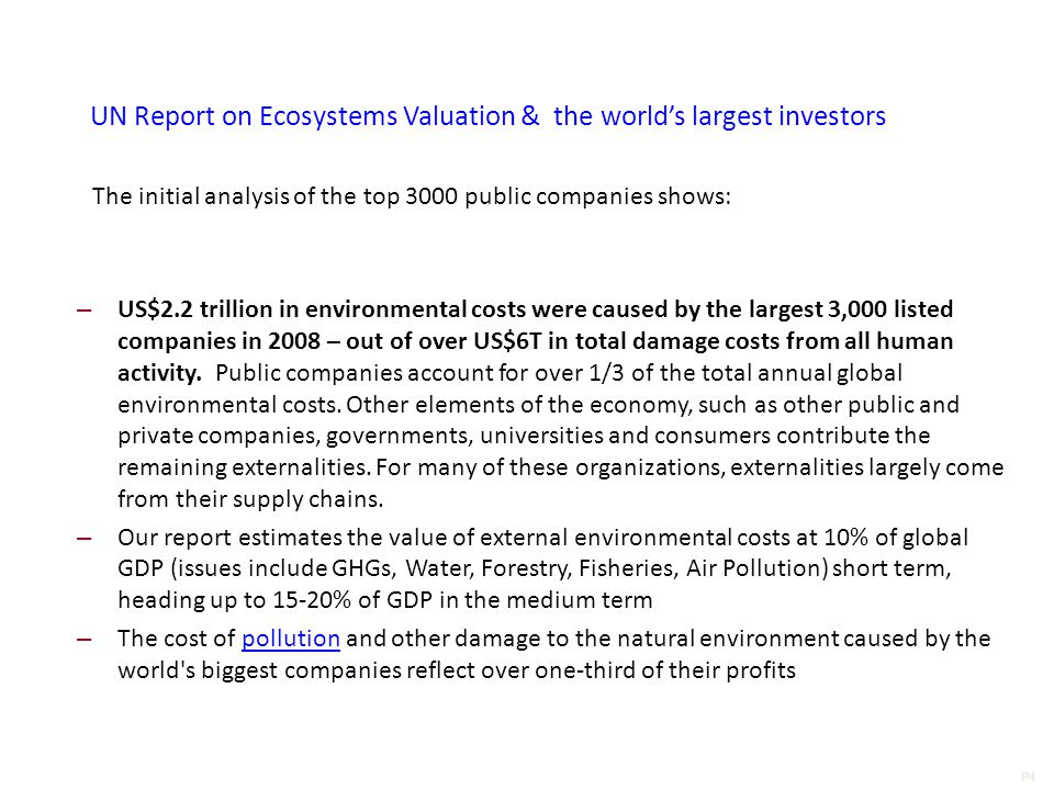 P4 UN Report on Ecosystems Valuation & the world's largest investors The initial analysis of the top 3000 public companies shows: – US$2.2 trillion in environmental costs were caused by the largest 3,000 listed companies in 2008 – out of over US$6T in total damage costs from all human activity.