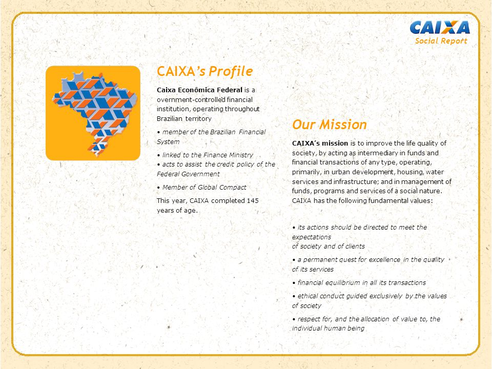 CAIXA's Profile Caixa Econômica Federal is a overnment-controlled financial institution, operating throughout Brazilian territory member of the Brazilian Financial System linked to the Finance Ministry acts to assist the credit policy of the Federal Government Member of Global Compact This year, CAIXA completed 145 years of age.