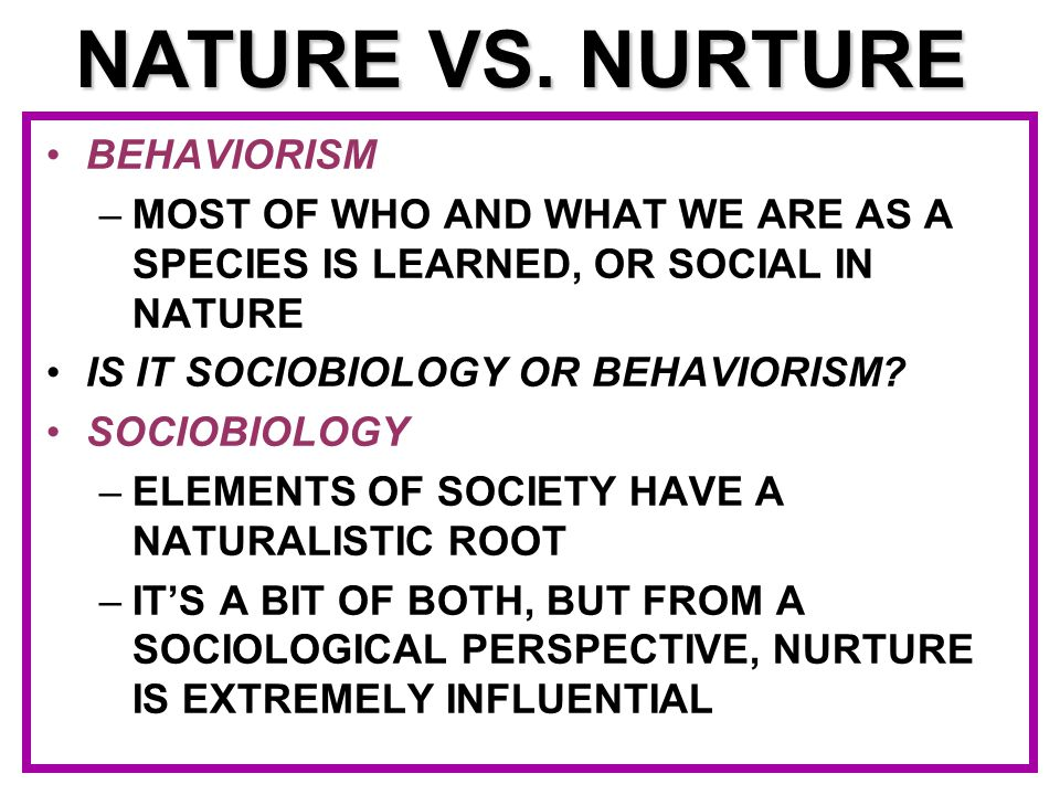 NATURE VS. NURTURE BEHAVIORISM –MOST OF WHO AND WHAT WE ARE AS A SPECIES IS LEARNED, OR SOCIAL IN NATURE IS IT SOCIOBIOLOGY OR BEHAVIORISM? SOCIOBIOLO