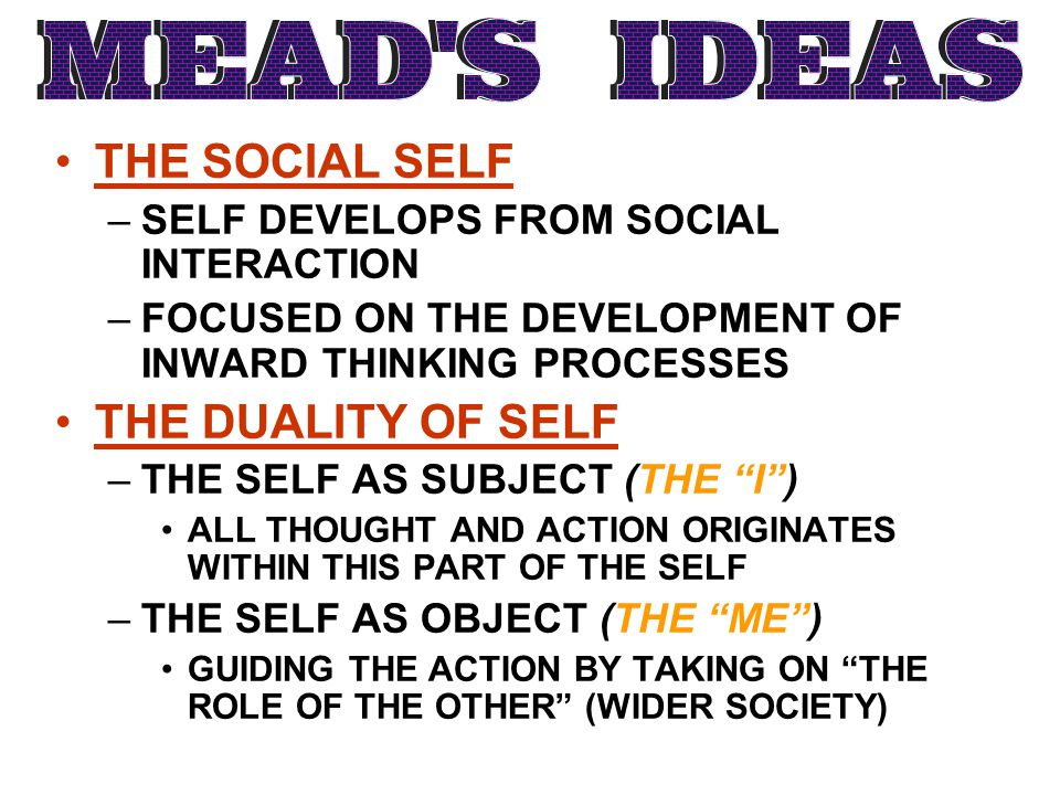 THE SOCIAL SELF –SELF DEVELOPS FROM SOCIAL INTERACTION –FOCUSED ON THE DEVELOPMENT OF INWARD THINKING PROCESSES THE DUALITY OF SELF –THE SELF AS SUBJE