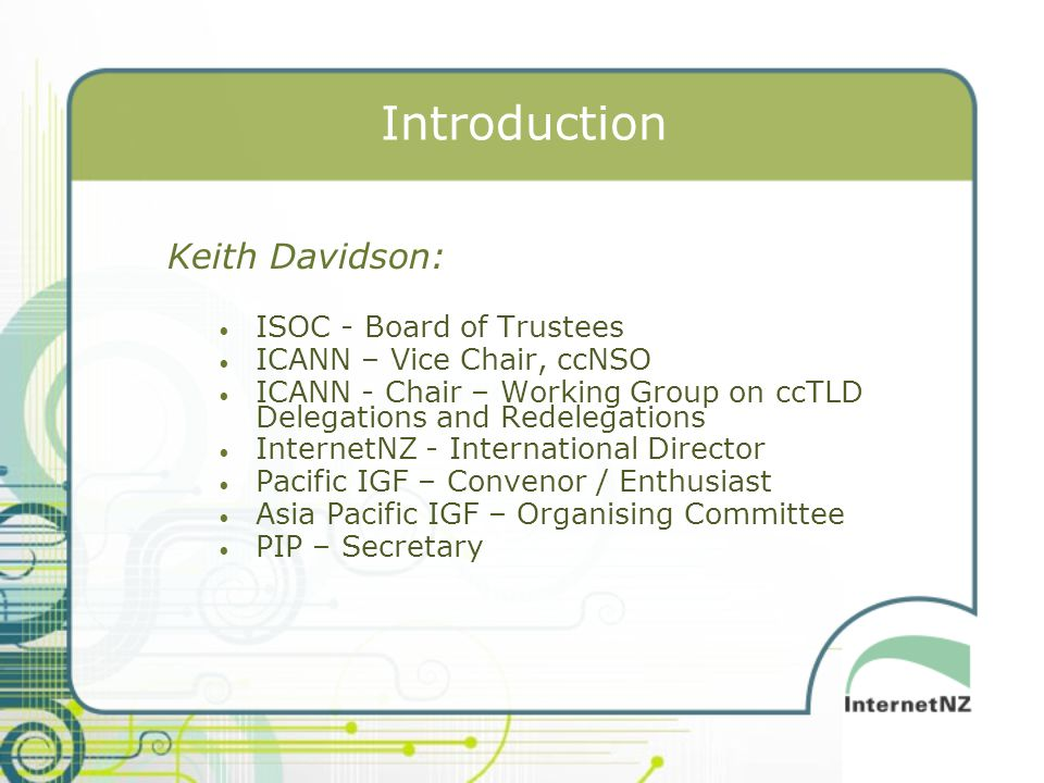 Introduction Keith Davidson: ISOC - Board of Trustees ICANN – Vice Chair, ccNSO ICANN - Chair – Working Group on ccTLD Delegations and Redelegations I