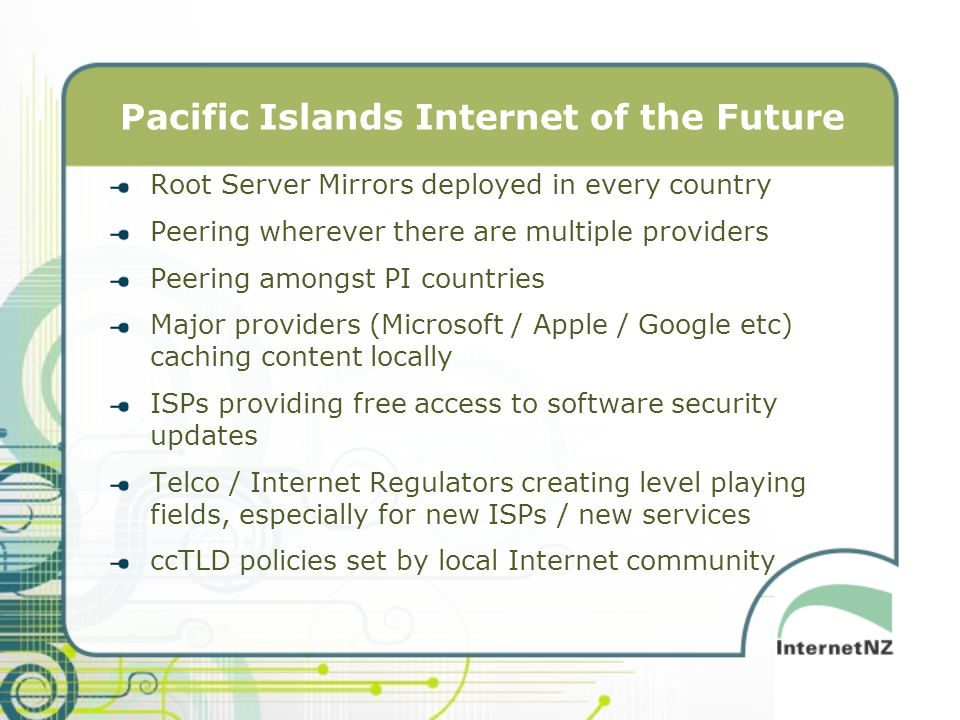 Pacific Islands Internet of the Future Root Server Mirrors deployed in every country Peering wherever there are multiple providers Peering amongst PI countries Major providers (Microsoft / Apple / Google etc) caching content locally ISPs providing free access to software security updates Telco / Internet Regulators creating level playing fields, especially for new ISPs / new services ccTLD policies set by local Internet community