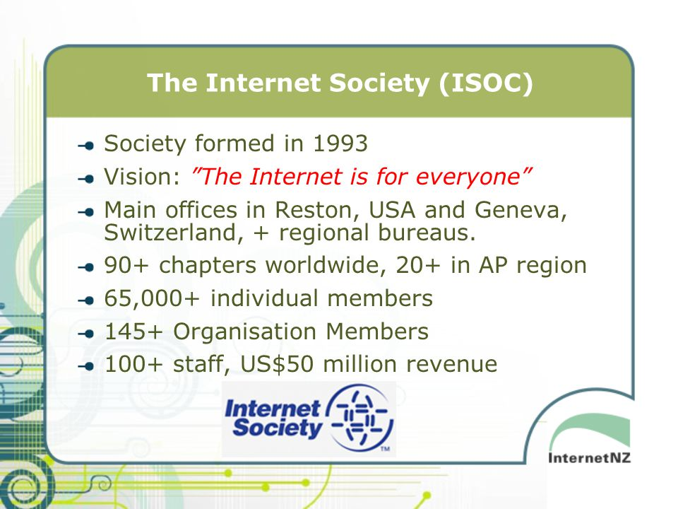 The Internet Society (ISOC) Society formed in 1993 Vision: The Internet is for everyone Main offices in Reston, USA and Geneva, Switzerland, + regional bureaus.