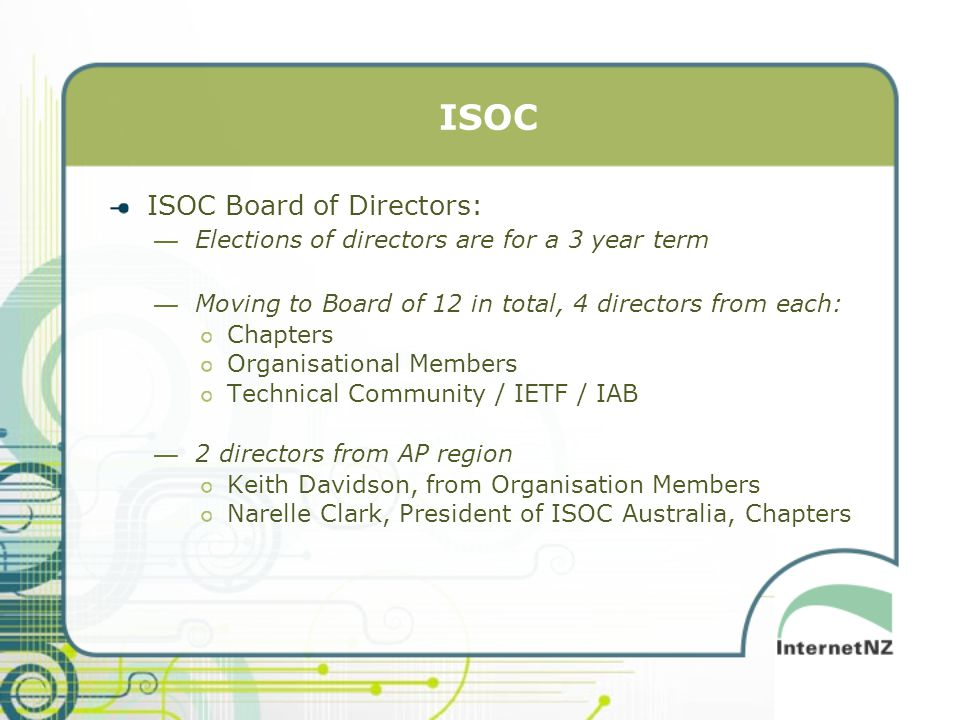 ISOC ISOC Board of Directors: —Elections of directors are for a 3 year term —Moving to Board of 12 in total, 4 directors from each: Chapters Organisational Members Technical Community / IETF / IAB —2 directors from AP region Keith Davidson, from Organisation Members Narelle Clark, President of ISOC Australia, Chapters