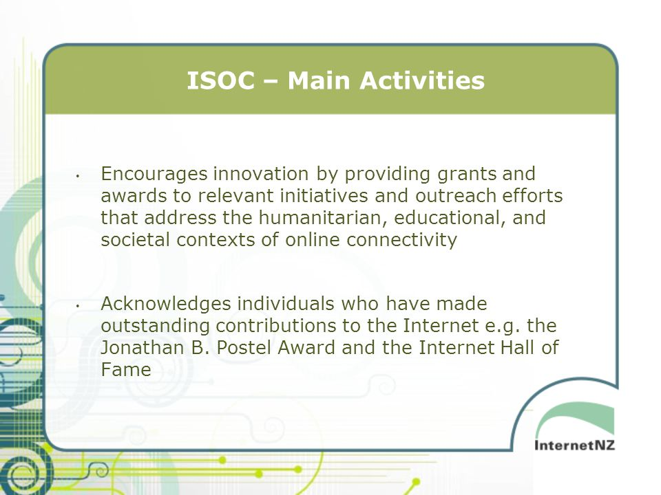 ISOC – Main Activities Encourages innovation by providing grants and awards to relevant initiatives and outreach efforts that address the humanitarian, educational, and societal contexts of online connectivity Acknowledges individuals who have made outstanding contributions to the Internet e.g.