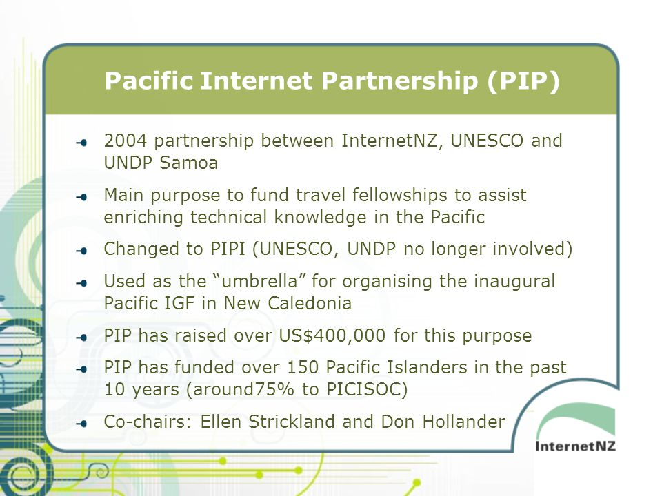 Pacific Internet Partnership (PIP) 2004 partnership between InternetNZ, UNESCO and UNDP Samoa Main purpose to fund travel fellowships to assist enriching technical knowledge in the Pacific Changed to PIPI (UNESCO, UNDP no longer involved) Used as the umbrella for organising the inaugural Pacific IGF in New Caledonia PIP has raised over US$400,000 for this purpose PIP has funded over 150 Pacific Islanders in the past 10 years (around75% to PICISOC) Co-chairs: Ellen Strickland and Don Hollander