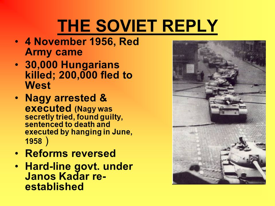 THE SOVIET REPLY 4 November 1956, Red Army came 30,000 Hungarians killed; 200,000 fled to West Nagy arrested & executed (Nagy was secretly tried, found guilty, sentenced to death and executed by hanging in June, 1958 ) Reforms reversed Hard-line govt.