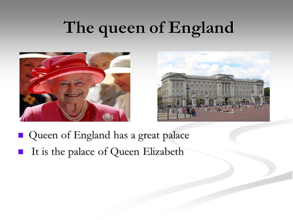 The queen of England The queen of England Queen of England has a great palace It is the palace of Queen Elizabeth